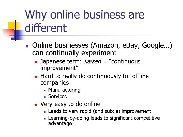 Why online business are different n Online businesses (Amazon, e. Bay, Google…) can continually
