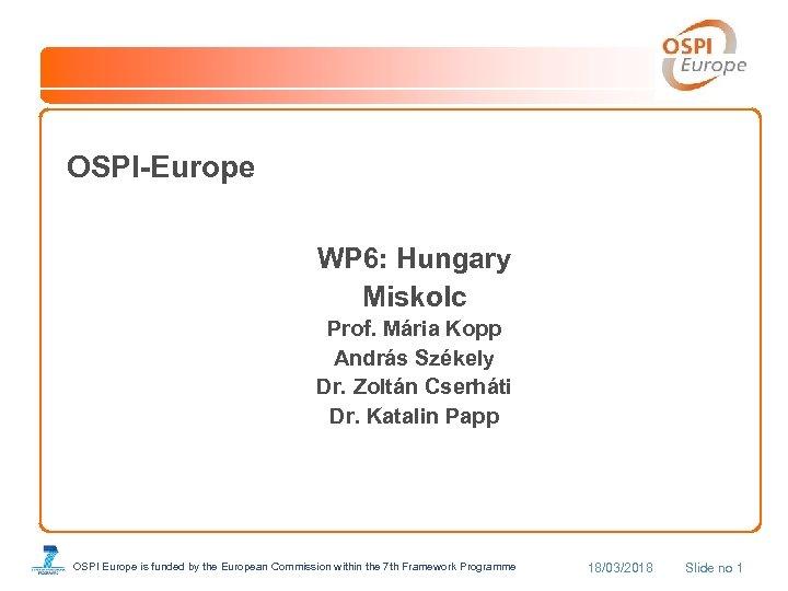 OSPI-Europe WP 6: Hungary Miskolc Prof. Mária Kopp András Székely Dr. Zoltán Cserháti Dr.