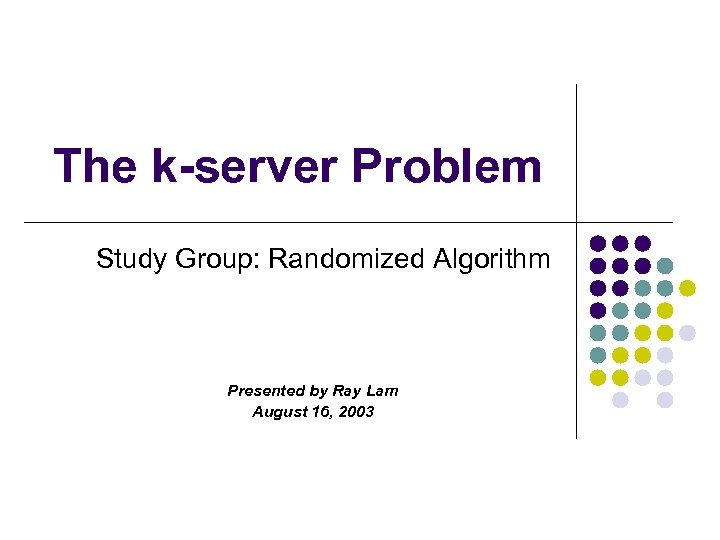 The k-server Problem Study Group: Randomized Algorithm Presented by Ray Lam August 16, 2003