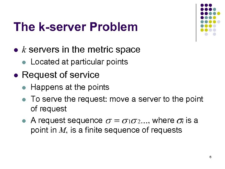 The k-server Problem l k servers in the metric space l l Located at