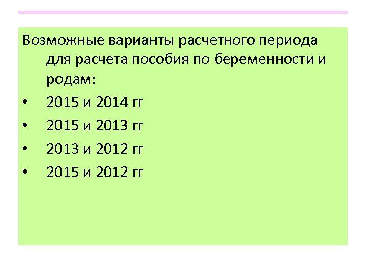 Возможные варианты расчетного периода для расчета пособия по беременности и родам: • 2015 и