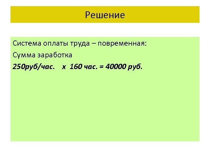 Решение Система оплаты труда – повременная: Сумма заработка 250 руб/час. х 160 час. =