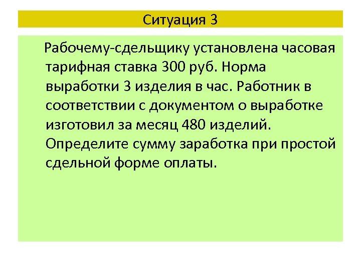 Ситуация 3 Рабочему-сдельщику установлена часовая тарифная ставка 300 руб. Норма выработки 3 изделия в
