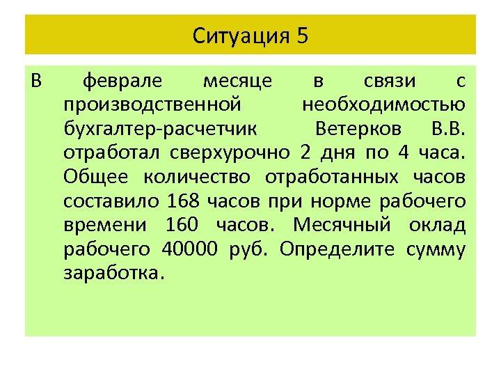 Ситуация 5 В феврале месяце в связи с производственной необходимостью бухгалтер-расчетчик Ветерков В. В.
