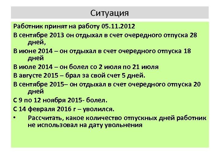Ситуация Работник принят на работу 05. 11. 2012 В сентябре 2013 он отдыхал в