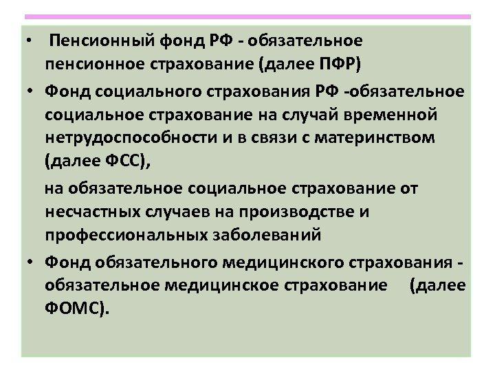 • Пенсионный фонд РФ - обязательное пенсионное страхование (далее ПФР) • Фонд социального
