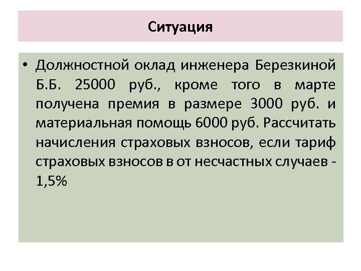 Ситуация • Должностной оклад инженера Березкиной Б. Б. 25000 руб. , кроме того в