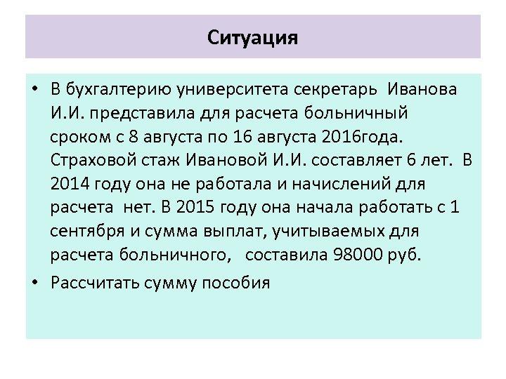 Ситуация • В бухгалтерию университета секретарь Иванова И. И. представила для расчета больничный сроком