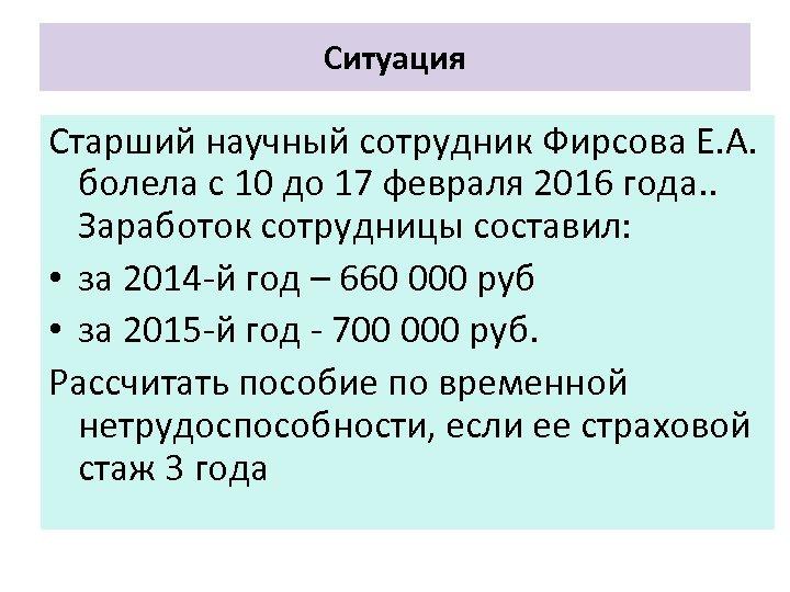 Ситуация Старший научный сотрудник Фирсова Е. А. болела с 10 до 17 февраля 2016