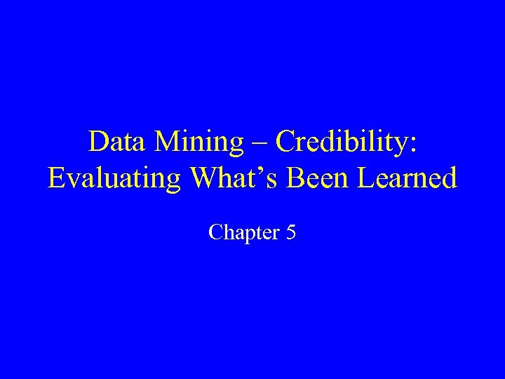 Data Mining – Credibility: Evaluating What's Been Learned Chapter 5