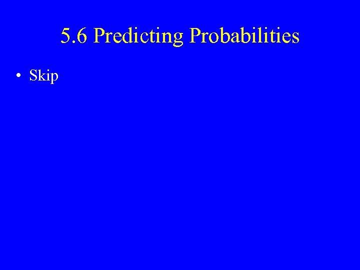 5. 6 Predicting Probabilities • Skip
