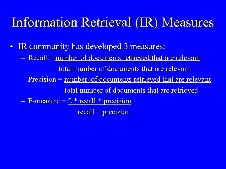 Information Retrieval (IR) Measures • IR community has developed 3 measures: – Recall =