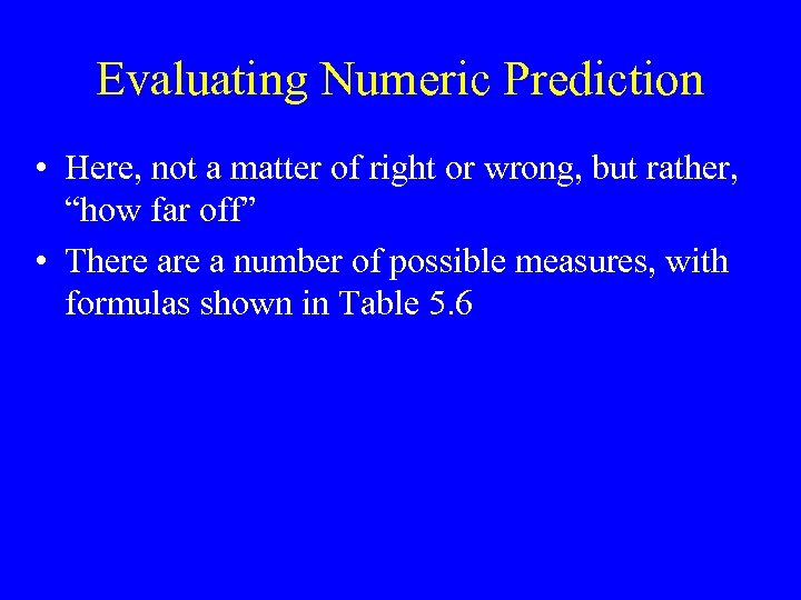 Evaluating Numeric Prediction • Here, not a matter of right or wrong, but rather,