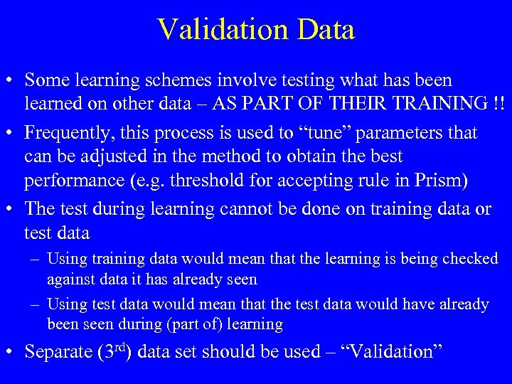 Validation Data • Some learning schemes involve testing what has been learned on other