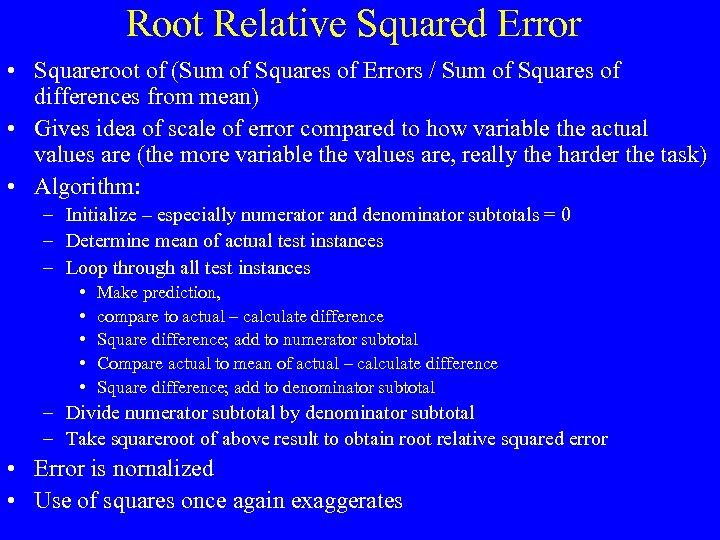 Root Relative Squared Error • Squareroot of (Sum of Squares of Errors / Sum