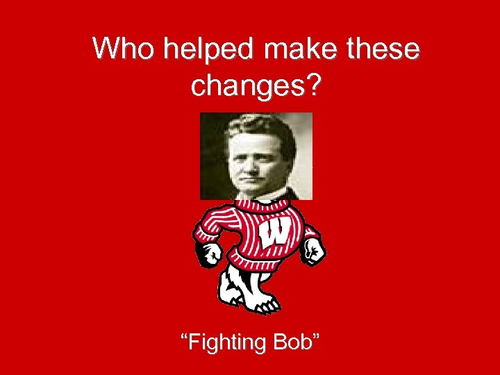 "Who helped make these changes? ""Fighting Bob"""