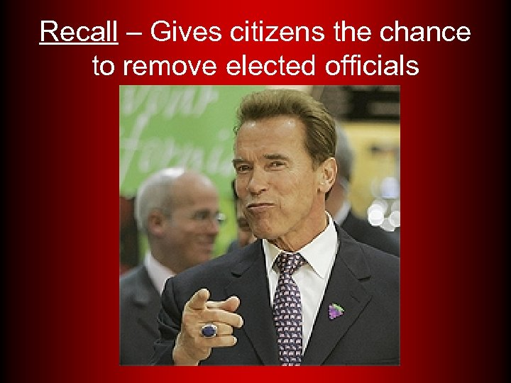 Recall – Gives citizens the chance to remove elected officials