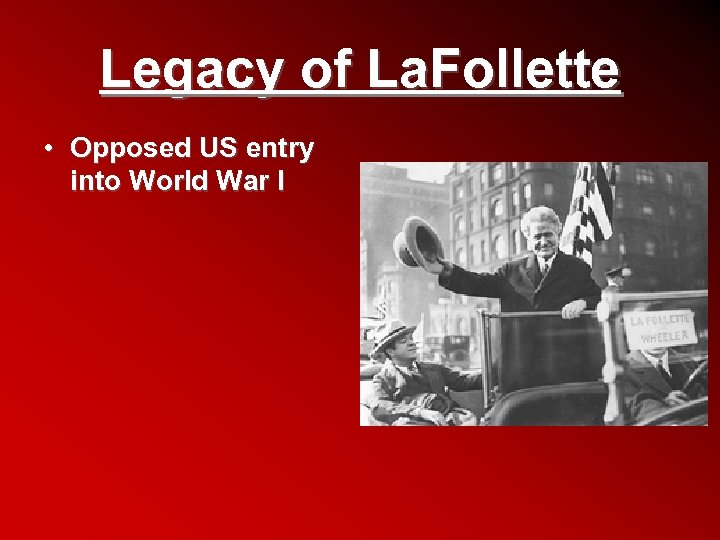 Legacy of La. Follette • Opposed US entry into World War I