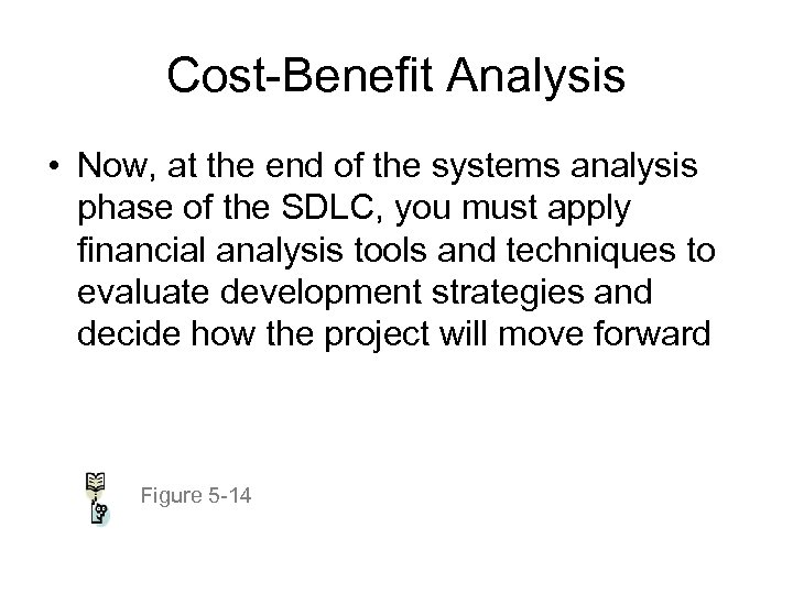 Cost-Benefit Analysis • Now, at the end of the systems analysis phase of the