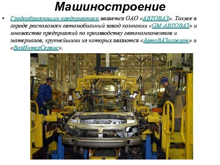 Машиностроение • Градообразующим предприятием является ОАО «АВТОВАЗ» . Также в городе расположен автомобильный завод