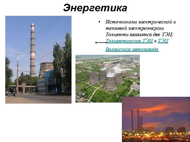 Энергетика • Источниками электрической и тепловой электроэнергии Тольятти являются две ТЭЦ: Тольяттинская ТЭЦ и