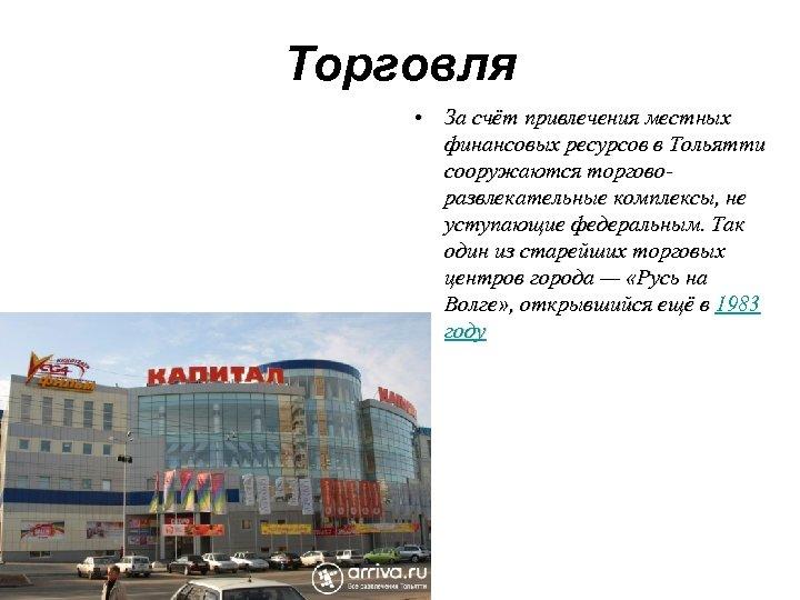 Торговля • За счёт привлечения местных финансовых ресурсов в Тольятти сооружаются торговоразвлекательные комплексы, не