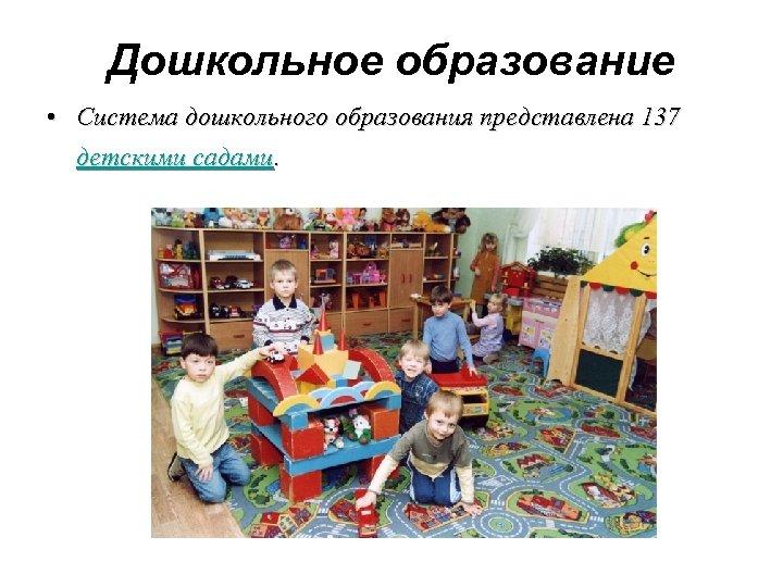 Дошкольное образование • Система дошкольного образования представлена 137 детскими садами.