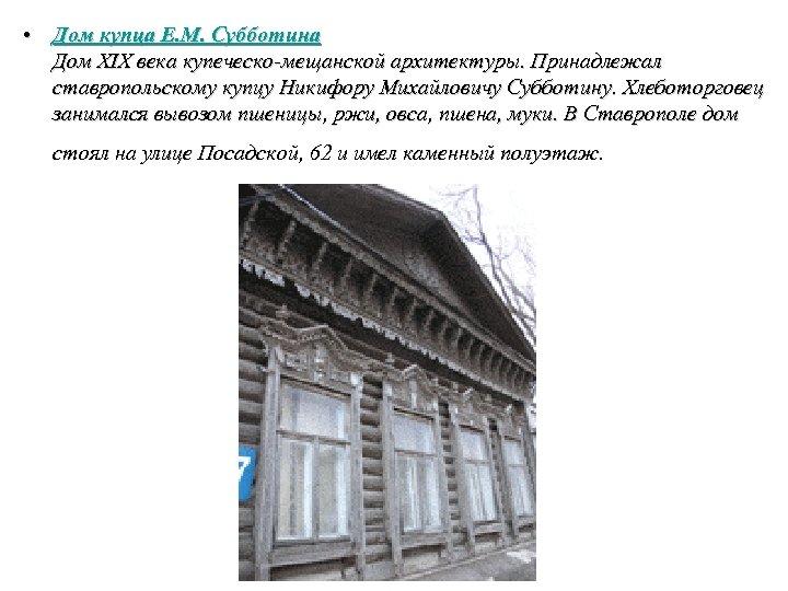 • Дом купца Е. М. Субботина Дом XIX века купеческо-мещанской архитектуры. Принадлежал ставропольскому
