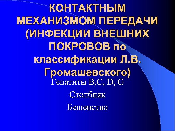 КОНТАКТНЫМ МЕХАНИЗМОМ ПЕРЕДАЧИ (ИНФЕКЦИИ ВНЕШНИХ ПОКРОВОВ по классификации Л. В. Громашевского) Гепатиты В, С,