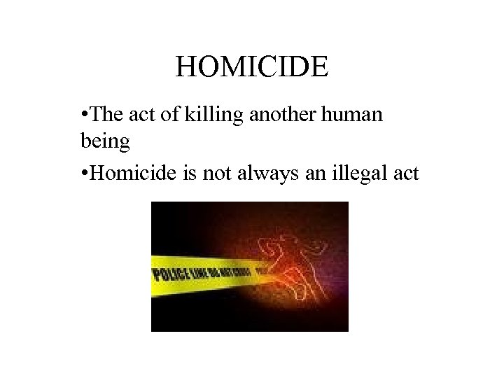 HOMICIDE • The act of killing another human being • Homicide is not always