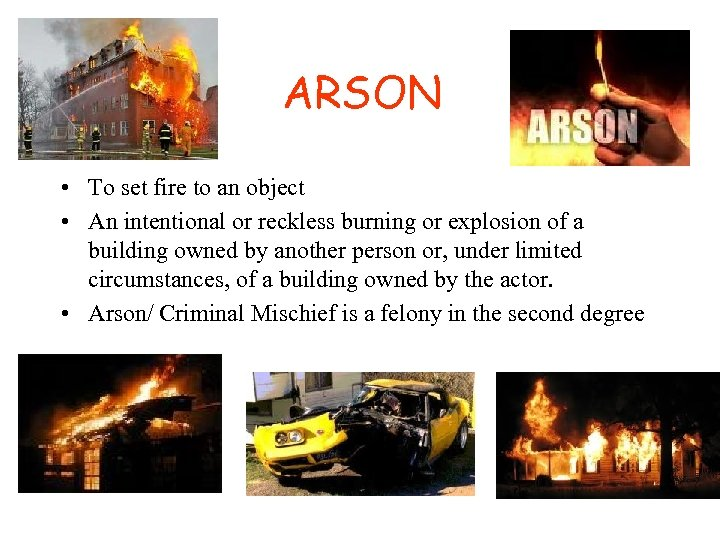 ARSON • To set fire to an object • An intentional or reckless burning