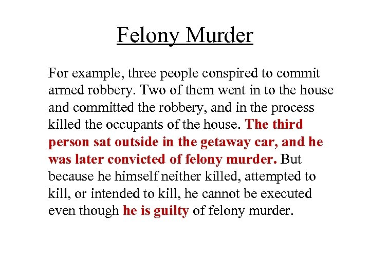 Felony Murder For example, three people conspired to commit armed robbery. Two of them