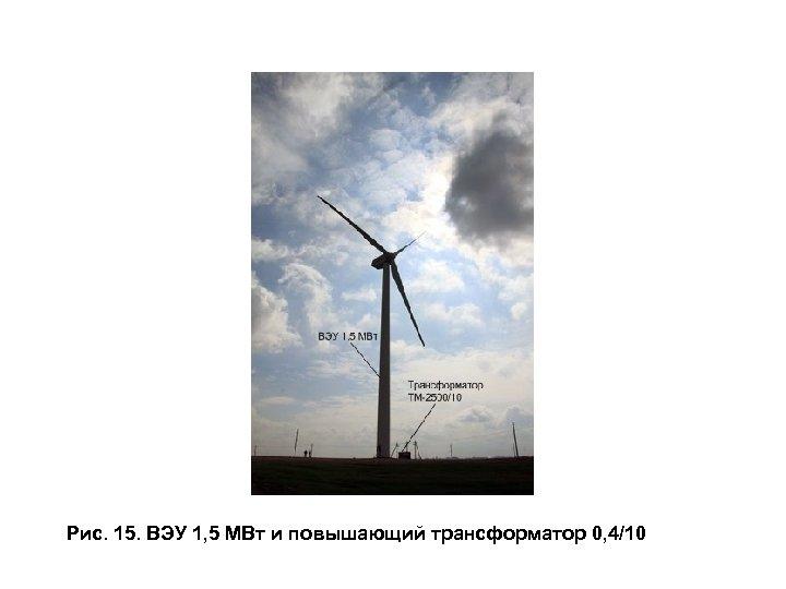 Рис. 15. ВЭУ 1, 5 МВт и повышающий трансформатор 0, 4/10