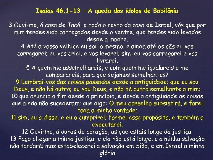 Isaías 46. 1 -13 – A queda dos ídolos de Babilônia 3 Ouvi-me, ó
