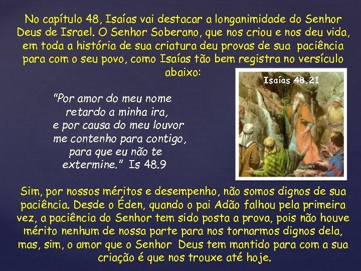 No capítulo 48, Isaías vai destacar a longanimidade do Senhor Deus de Israel. O
