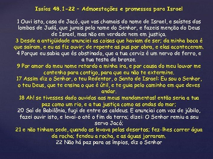 Isaías 48. 1 -22 – Admoestações e promessas para Israel 1 Ouvi isto, casa