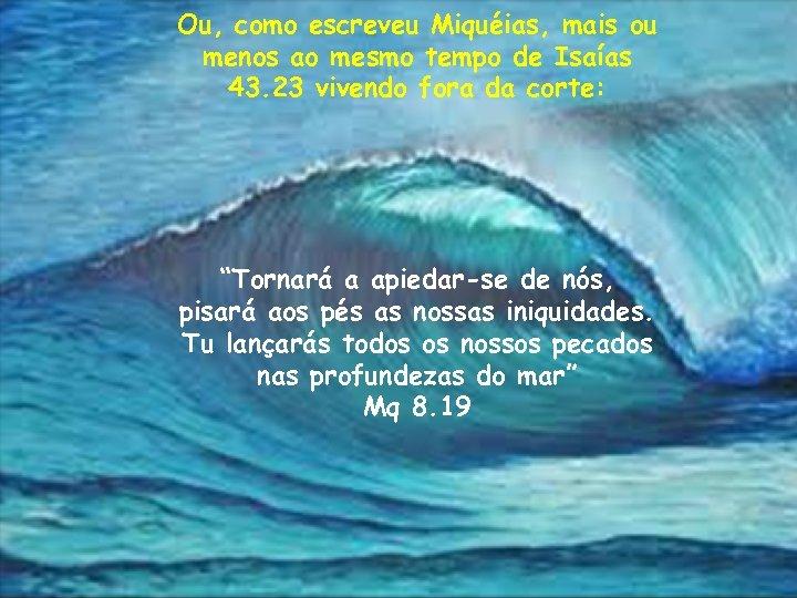 Ou, como escreveu Miquéias, mais ou menos ao mesmo tempo de Isaías 43. 23