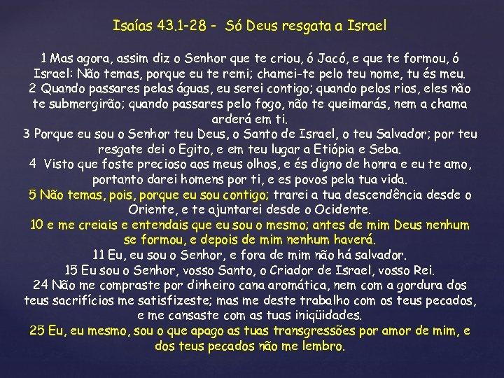 Isaías 43. 1 -28 - Só Deus resgata a Israel 1 Mas agora, assim