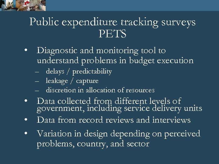 Public expenditure tracking surveys PETS • Diagnostic and monitoring tool to understand problems in