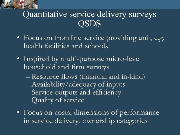 Quantitative service delivery surveys QSDS • Focus on frontline service providing unit, e. g.