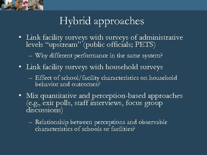 """Hybrid approaches • Link facility surveys with surveys of administrative levels """"upstream"""" (public officials;"""