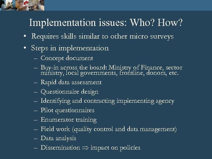 Implementation issues: Who? How? • Requires skills similar to other micro surveys • Steps