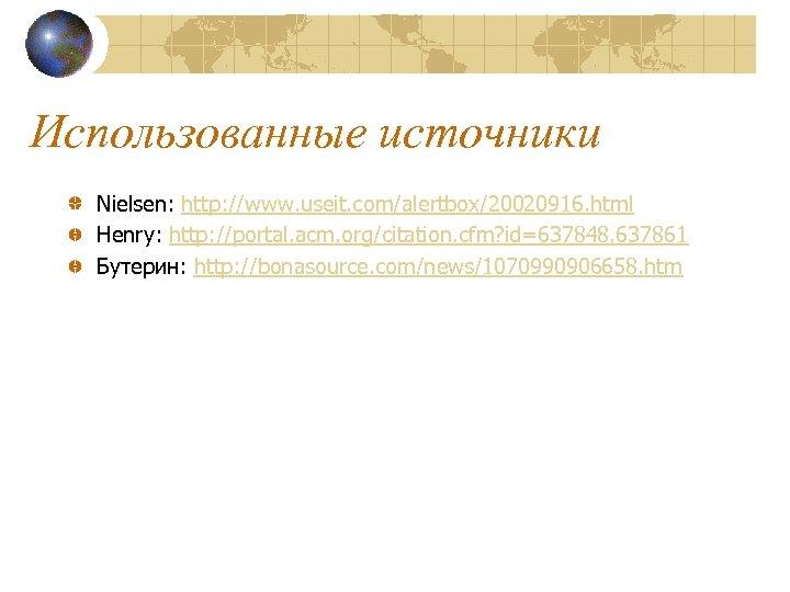 Использованные источники Nielsen: http: //www. useit. com/alertbox/20020916. html Henry: http: //portal. acm. org/citation. cfm?