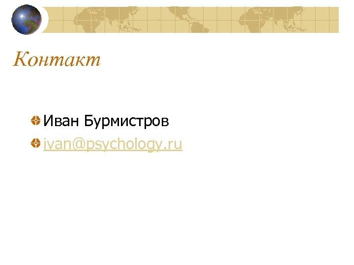 Контакт Иван Бурмистров ivan@psychology. ru