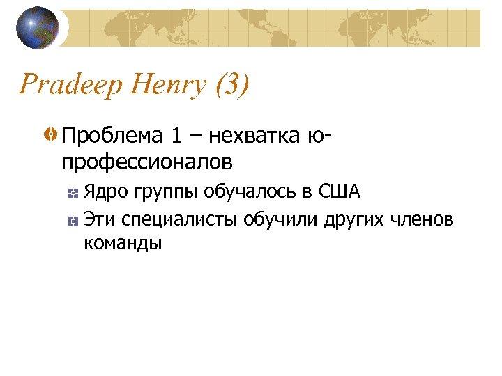 Pradeep Henry (3) Проблема 1 – нехватка юпрофессионалов Ядро группы обучалось в США Эти