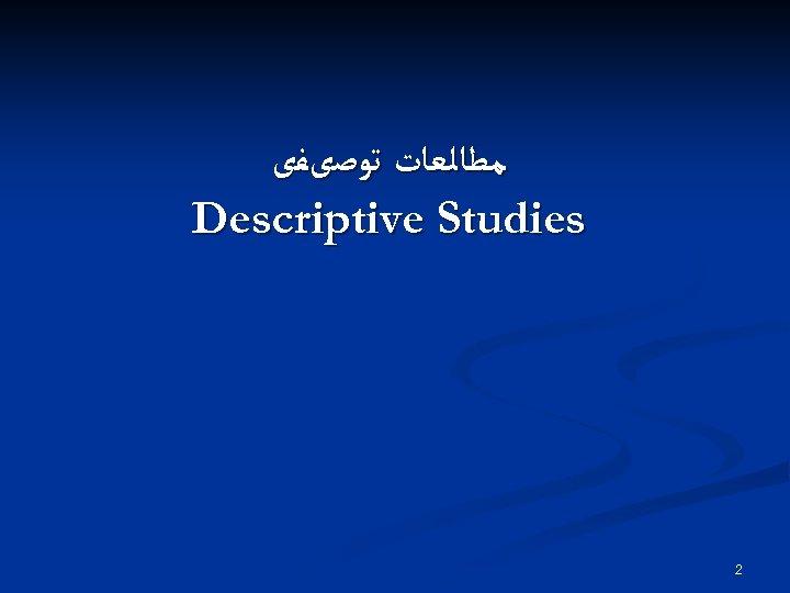 ﻣﻄﺎﻟﻌﺎﺕ ﺗﻮﺻیﻔی Descriptive Studies 2