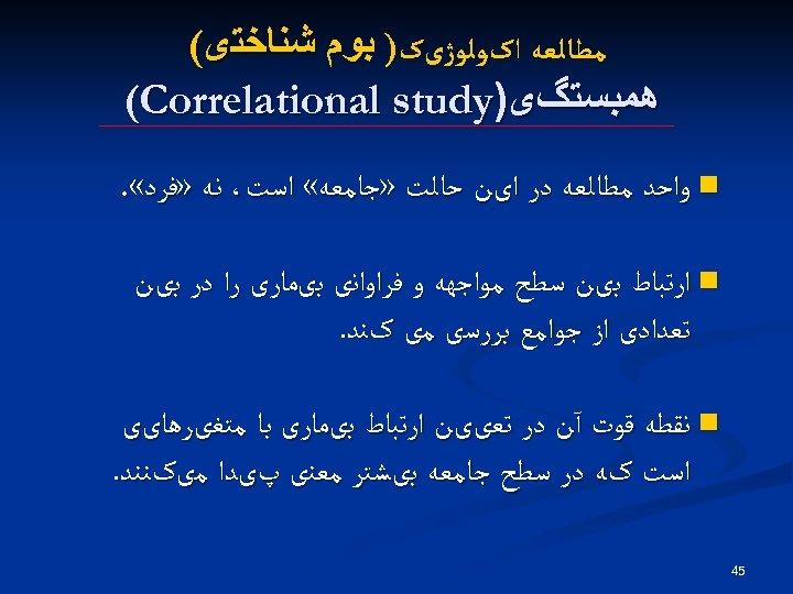 ﻣﻄﺎﻟﻌﻪ ﺍکﻮﻟﻮژیک) ﺑﻮﻡ ﺷﻨﺎﺧﺘی( ﻫﻤﺒﺴﺘگی) (Correlational study n ﻭﺍﺣﺪ ﻣﻄﺎﻟﻌﻪ ﺩﺭ ﺍیﻦ ﺣﺎﻟﺖ