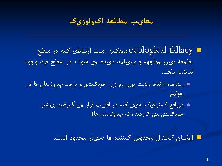 ﻣﻌﺎیﺐ ﻣﻄﺎﻟﻌﻪ ﺍکﻮﻟﻮژیک : ecological fallacy n ﻣﻤکﻦ ﺍﺳﺖ ﺍﺭﺗﺒﺎﻃی کﻪ ﺩﺭ ﺳﻄﺢ