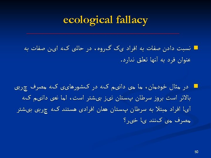 ecological fallacy n ﻧﺴﺒﺖ ﺩﺍﺩﻥ ﺻﻔﺎﺕ ﺑﻪ ﺍﻓﺮﺍﺩ یک گﺮﻭﻩ، ﺩﺭ ﺣﺎﻟی کﻪ