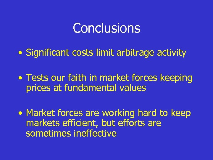 Conclusions • Significant costs limit arbitrage activity • Tests our faith in market forces
